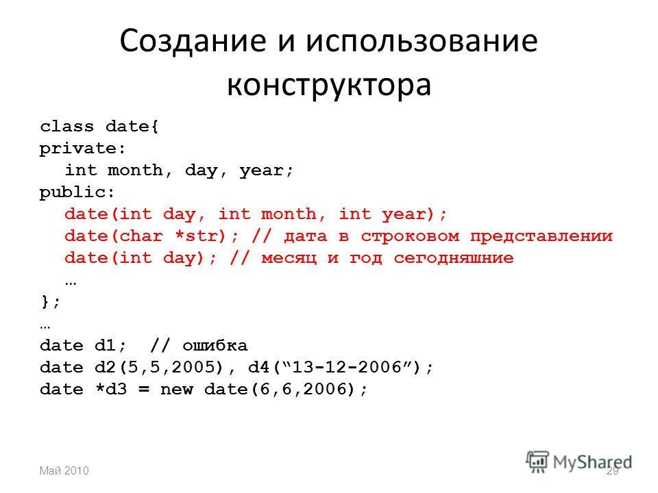 Создание и использование конструктора class date{ private: int month, day, year; public: date(int day, int month, int year); date(char *str); // дата в строковом представлении date(int day); // месяц и год сегодняшние … }; … date d1; // ошибка date d