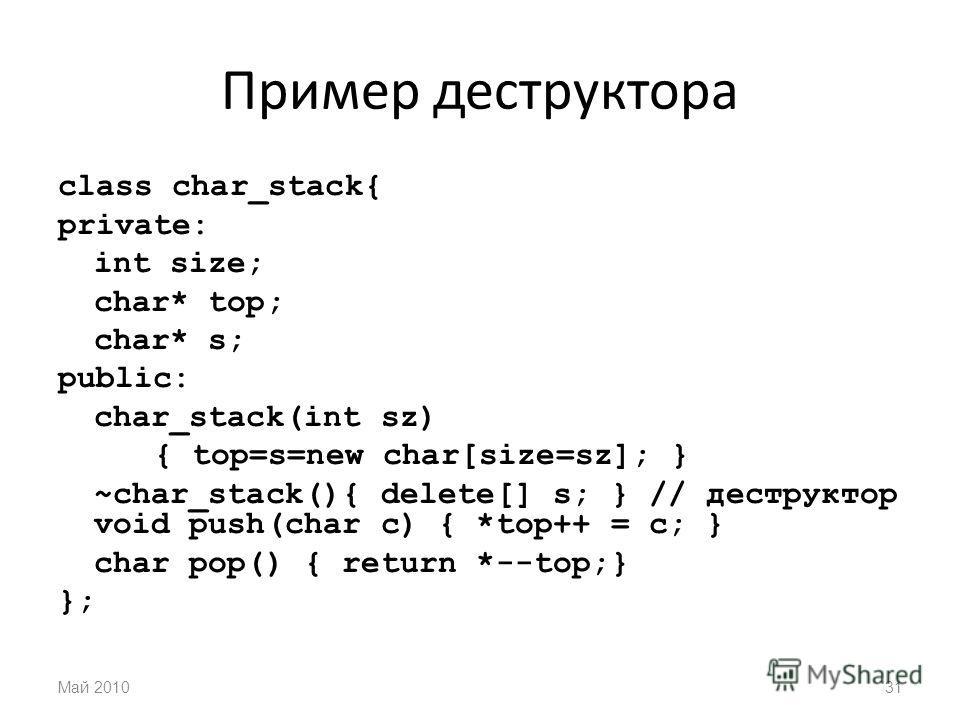 Пример деструктора class char_stack{ private: int size; char* top; char* s; public: char_stack(int sz) { top=s=new char[size=sz]; } ~char_stack(){ delete[] s; } // деструктор void push(char c) { *top++ = c; } char pop() { return *--top;} }; Май 20103