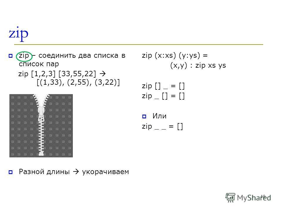 zip zip – соединить два списка в список пар zip [1,2,3] [33,55,22] [(1,33), (2,55), (3,22)] Разной длины укорачиваем zip (x:xs) (y:ys) = (x,y) : zip xs ys zip [] _ = [] zip _ [] = [] Или zip _ _ = [] 10