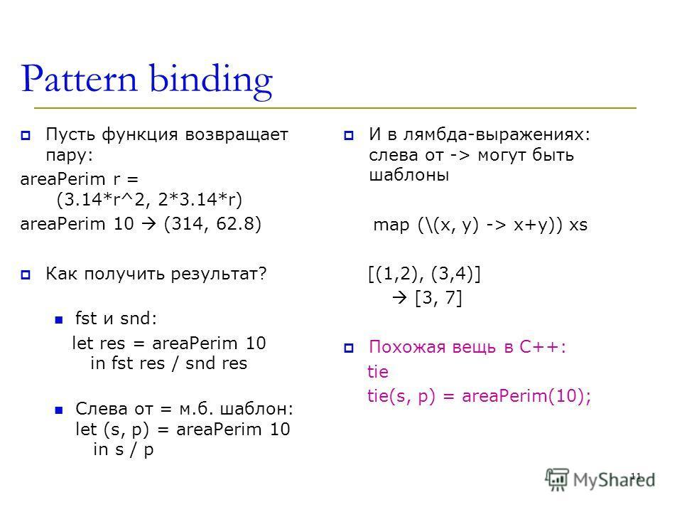 Pattern binding Пусть функция возвращает пару: areaPerim r = (3.14*r^2, 2*3.14*r) areaPerim 10 (314, 62.8) Как получить результат? fst и snd: let res = areaPerim 10 in fst res / snd res Слева от = м.б. шаблон: let (s, p) = areaPerim 10 in s / p И в л