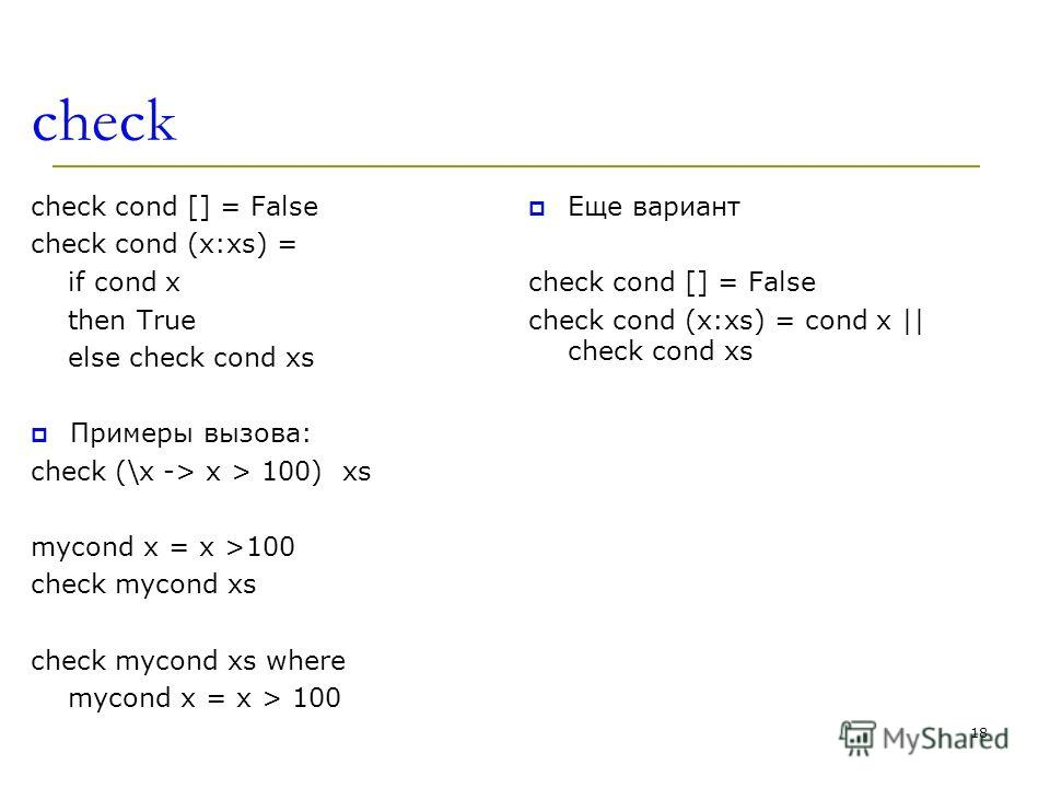 check check cond [] = False check cond (x:xs) = if cond x then True else check cond xs Примеры вызова: check (\x -> x > 100) xs mycond x = x >100 check mycond xs check mycond xs where mycond x = x > 100 Еще вариант check cond [] = False check cond (x