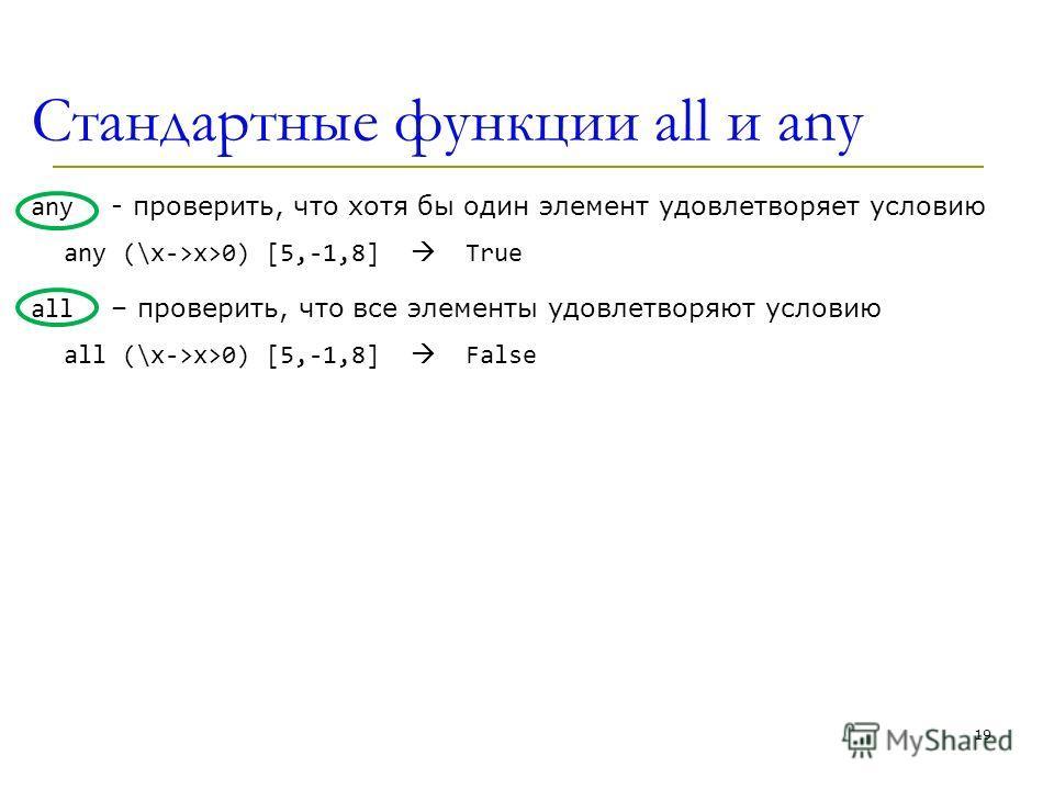 Стандартные функции all и any any - проверить, что хотя бы один элемент удовлетворяет условию any (\x->x>0) [5,-1,8] True all – проверить, что все элементы удовлетворяют условию all (\x->x>0) [5,-1,8] False 19