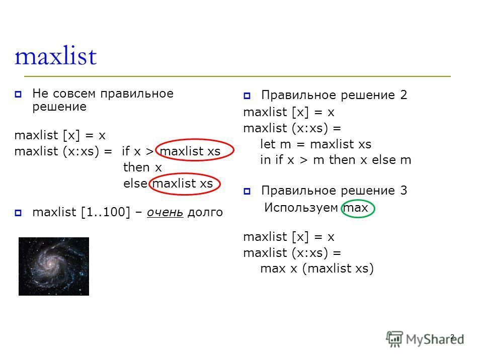 2 maxlist Не совсем правильное решение maxlist [x] = x maxlist (x:xs) = if x > maxlist xs then x else maxlist xs maxlist [1..100] – очень долго Правильное решение 2 maxlist [x] = x maxlist (x:xs) = let m = maxlist xs in if x > m then x else m Правиль
