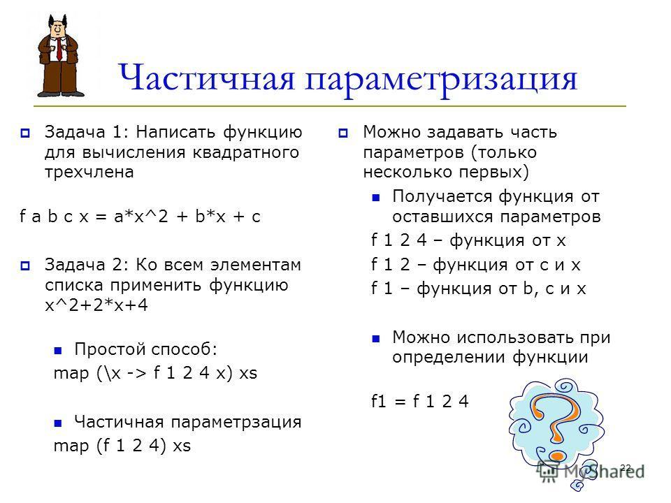 Частичная параметризация Задача 1: Написать функцию для вычисления квадратного трехчлена f a b с x = a*x^2 + b*x + c Задача 2: Ко всем элементам списка применить функцию x^2+2*x+4 Простой способ: map (\x -> f 1 2 4 x) xs Частичная параметрзация map (