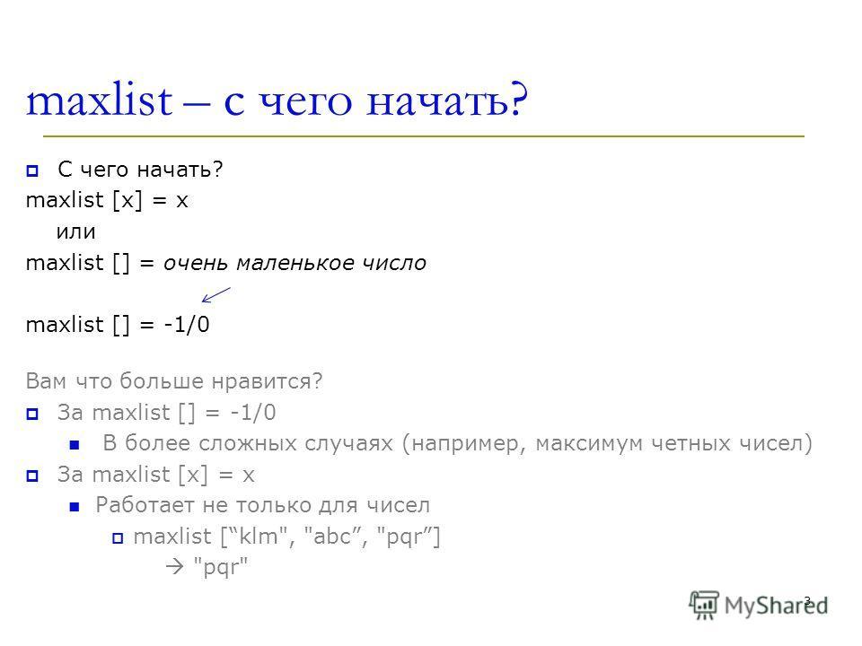 maxlist – c чего начать? С чего начать? maxlist [x] = x или maxlist [] = очень маленькое число maxlist [] = -1/0 Вам что больше нравится? За maxlist [] = -1/0 В более сложных случаях (например, максимум четных чисел) За maxlist [x] = x Работает не то