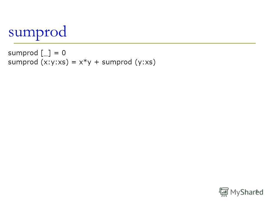 sumprod sumprod [_] = 0 sumprod (x:y:xs) = x*y + sumprod (y:xs) 4