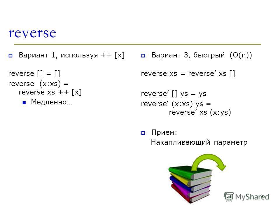 reverse Вариант 1, используя ++ [x] reverse [] = [] reverse (x:xs) = reverse xs ++ [x] Медленно… Вариант 3, быстрый (O(n)) reverse xs = reverse xs [] reverse [] ys = ys reverse (x:xs) ys = reverse xs (x:ys) Прием: Накапливающий параметр 5