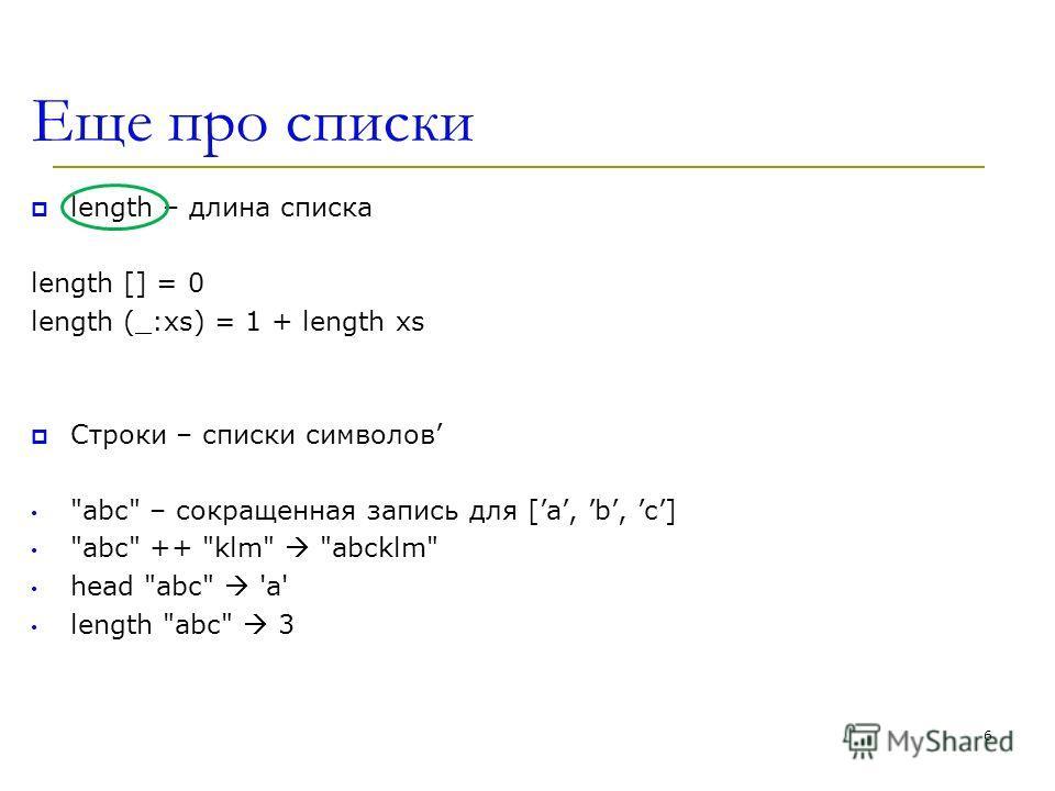 Еще про списки length – длина списка length [] = 0 length (_:xs) = 1 + length xs Строки – списки символов abc – сокращенная запись для [a, b, c] abc ++ klm abcklm head abc 'a' length abc 3 6