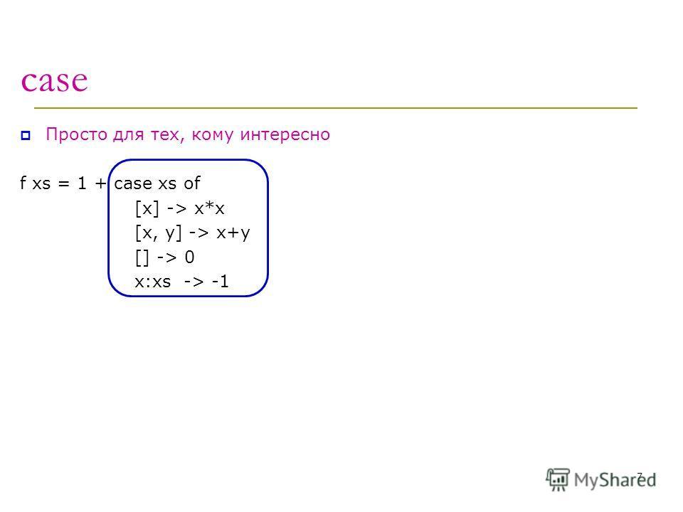 case Просто для тех, кому интересно f xs = 1 + case xs of [x] -> x*x [x, y] -> x+y [] -> 0 x:xs -> -1 7