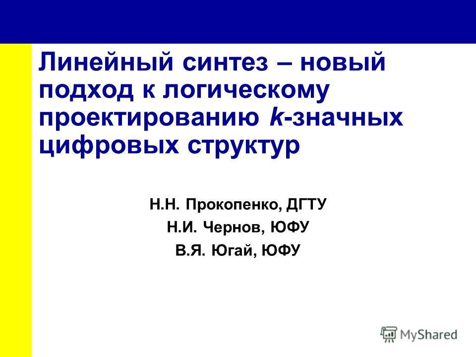 Линейный синтез – новый подход к логическому проектированию k-значных цифровых структур Н.Н. Прокопенко, ДГТУ Н.И. Чернов, ЮФУ В.Я. Югай, ЮФУ