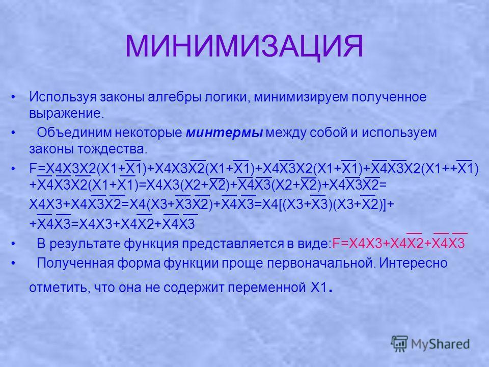 МИНИМИЗАЦИЯ Используя законы алгебры логики, минимизируем полученное выражение. Объединим некоторые минтермы между собой и используем законы тождества. F=X4X3X2(X1+X1)+X4X3X2(X1+X1)+X4X3X2(X1+X1)+X4X3X2(X1++X1) +X4X3X2(X1+X1)=X4X3(X2+X2)+X4X3(X2+X2)+