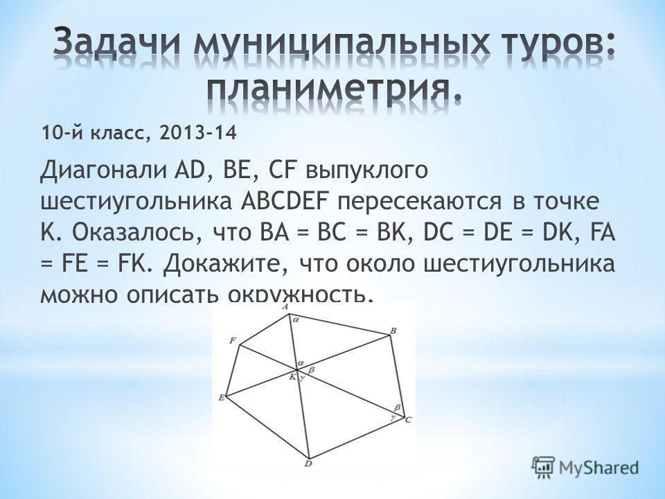10-й класс, 2013-14 Диагонали AD, BE, CF выпуклого шестиугольника ABCDEF пересекаются в точке K. Оказалось, что BA = BC = BK, DC = DE = DK, FA = FE = FK. Докажите, что около шестиугольника можно описать окружность.