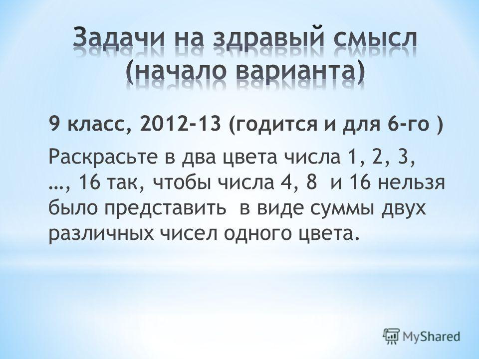 9 класс, 2012-13 (годится и для 6-го ) Раскрасьте в два цвета числа 1, 2, 3, …, 16 так, чтобы числа 4, 8 и 16 нельзя было представить в виде суммы двух различных чисел одного цвета.