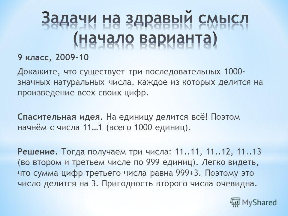 9 класс, 2009-10 Докажите, что существует три последовательных 1000- значных натуральных числа, каждое из которых делится на произведение всех своих цифр. Спасительная идея. На единицу делится всё! Поэтом начнём с числа 11…1 (всего 1000 единиц). Реше