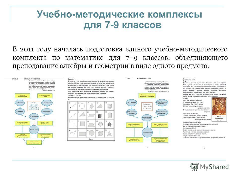 Учебно-методические комплексы для 7-9 классов В 2011 году началась подготовка единого учебно-методического комплекта по математике для 7–9 классов, объединяющего преподавание алгебры и геометрии в виде одного предмета.