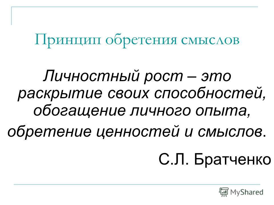 Принцип обретения смыслов Личностный рост – это раскрытие своих способностей, обогащение личного опыта, обретение ценностей и смыслов. С.Л. Братченко