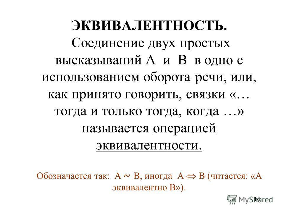 16 ЭКВИВАЛЕНТНОСТЬ. Соединение двух простых высказываний А и В в одно с использованием оборота речи, или, как принято говорить, связки «… тогда и только тогда, когда …» называется операцией эквивалентности. Обозначается так: А ~ В, иногда А В (читает