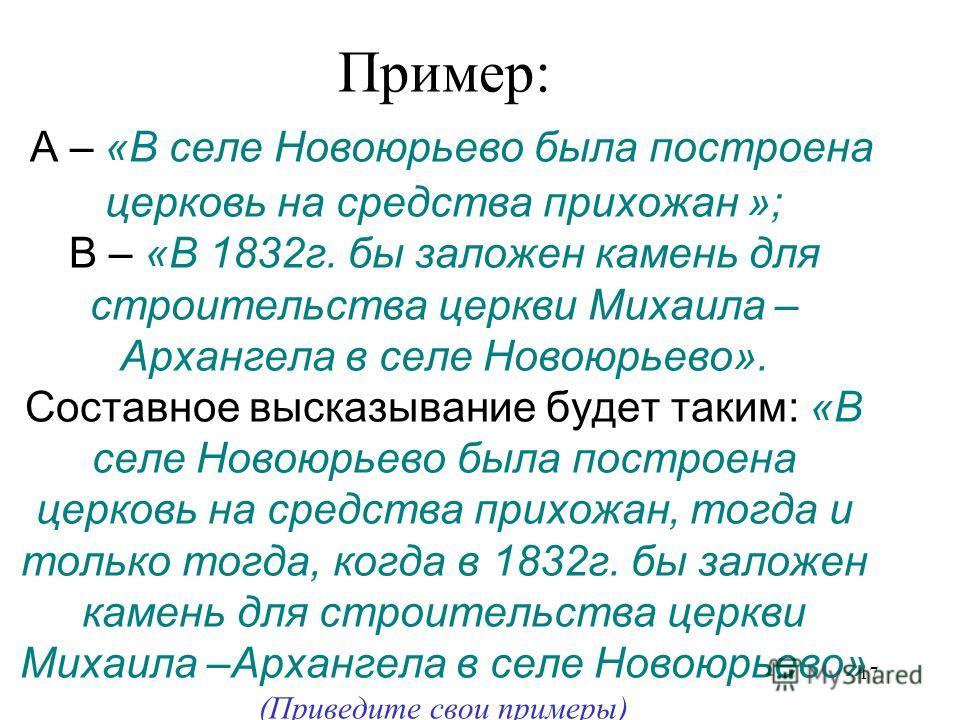 17 Пример: А – «В селе Новоюрьево была построена церковь на средства прихожан »; В – «В 1832 г. бы заложен камень для строительства церкви Михаила – Архангела в селе Новоюрьево». Составное высказывание будет таким: «В селе Новоюрьево была построена ц