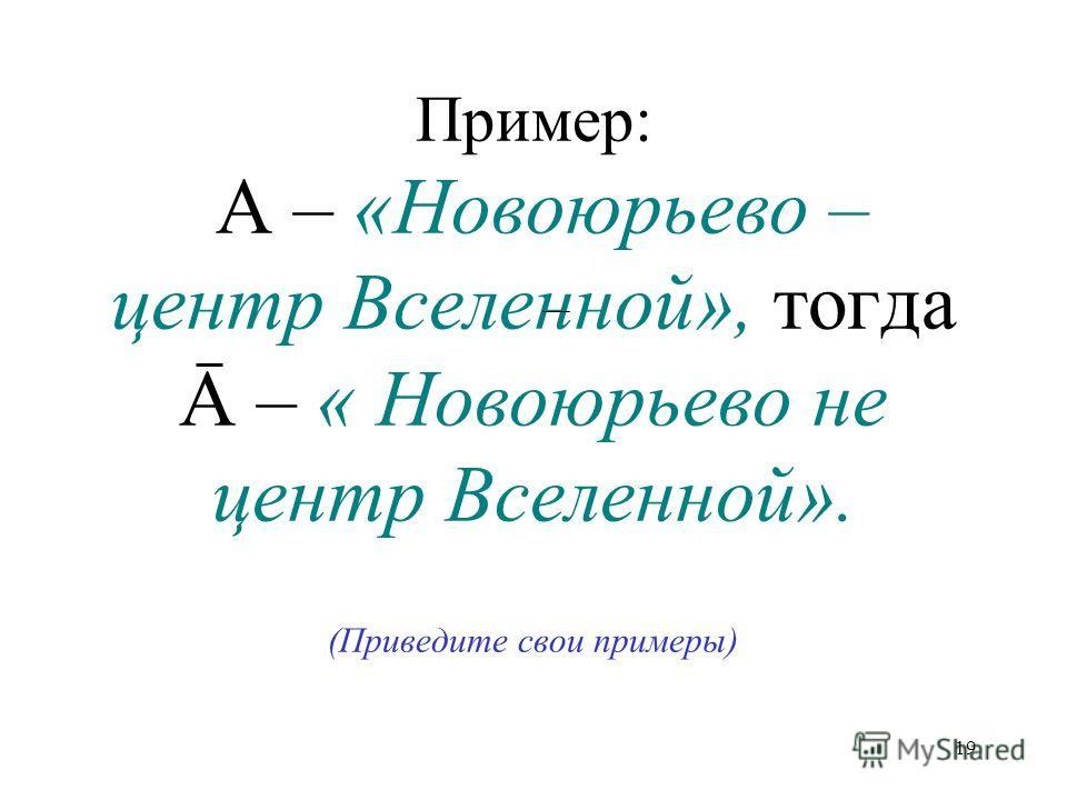19 Пример: А – «Новоюрьево – центр Вселенной», тогда А – « Новоюрьево не центр Вселенной». (Приведите свои примеры)
