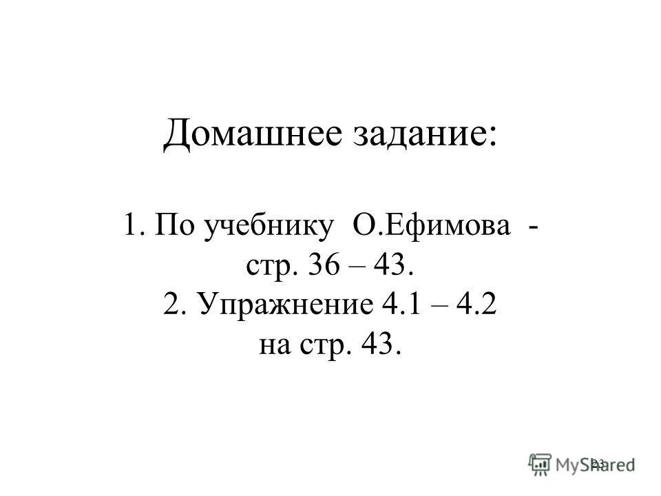 23 Домашнее задание: 1. По учебнику О.Ефимова - стр. 36 – 43. 2. Упражнение 4.1 – 4.2 на стр. 43.