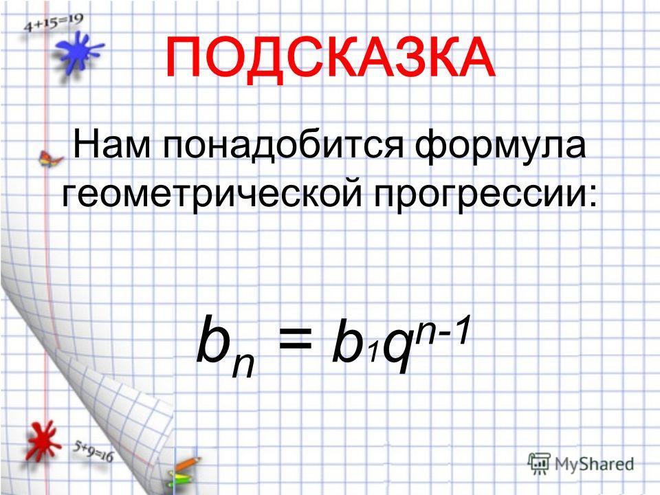 ПОДСКАЗКА Нам понадобится формула геометрической прогрессии: b n = b 1 q n-1
