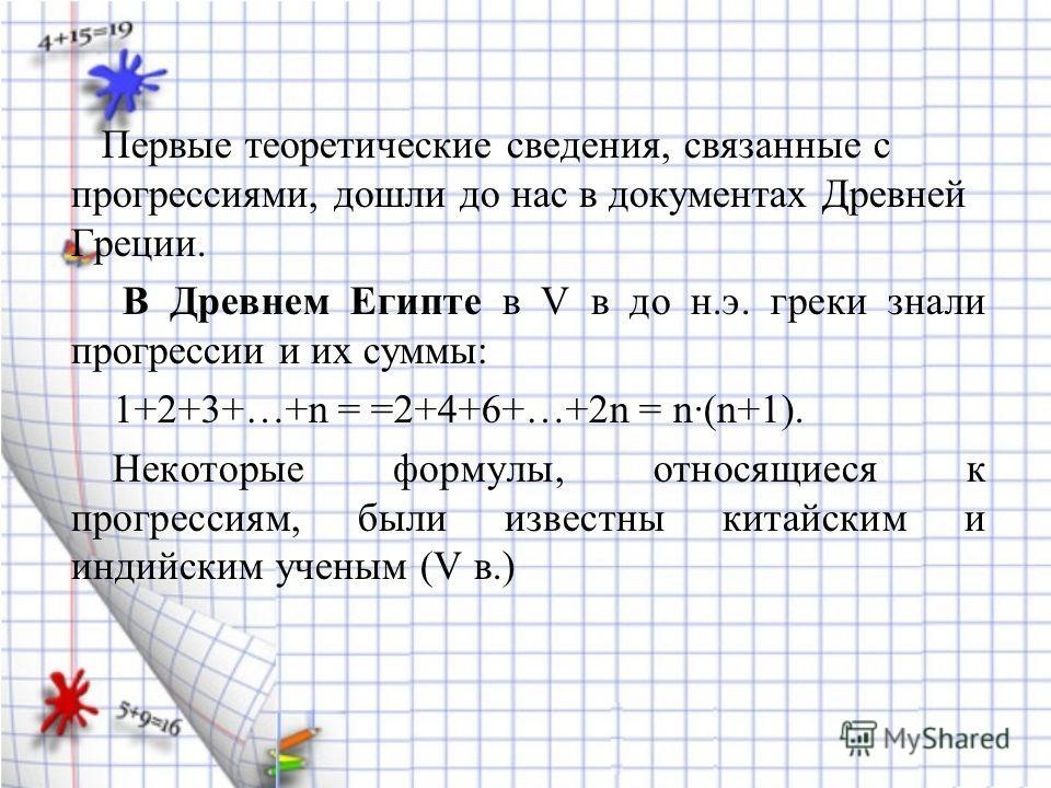 Первые теоретические сведения, связанные с прогрессиями, дошли до нас в документах Древней Греции. В Древнем Египте в V в до н.э. греки знали прогрессии и их суммы: 1+2+3+…+n = =2+4+6+…+2n = n·(n+1). Некоторые формулы, относящиеся к прогрессиям, были