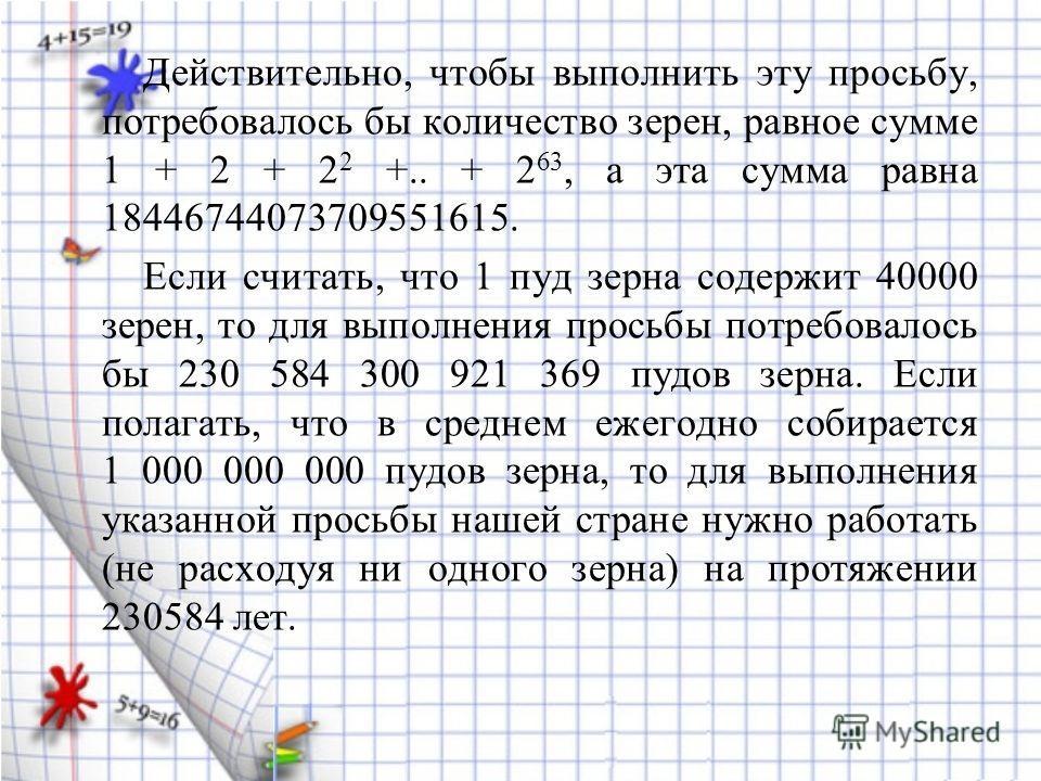 Действительно, чтобы выполнить эту просьбу, потребовалось бы количество зерен, равное сумме 1 + 2 + 2 2 +.. + 2 63, а эта сумма равна 18446744073709551615. Если считать, что 1 пуд зерна содержит 40000 зерен, то для выполнения просьбы потребовалось бы