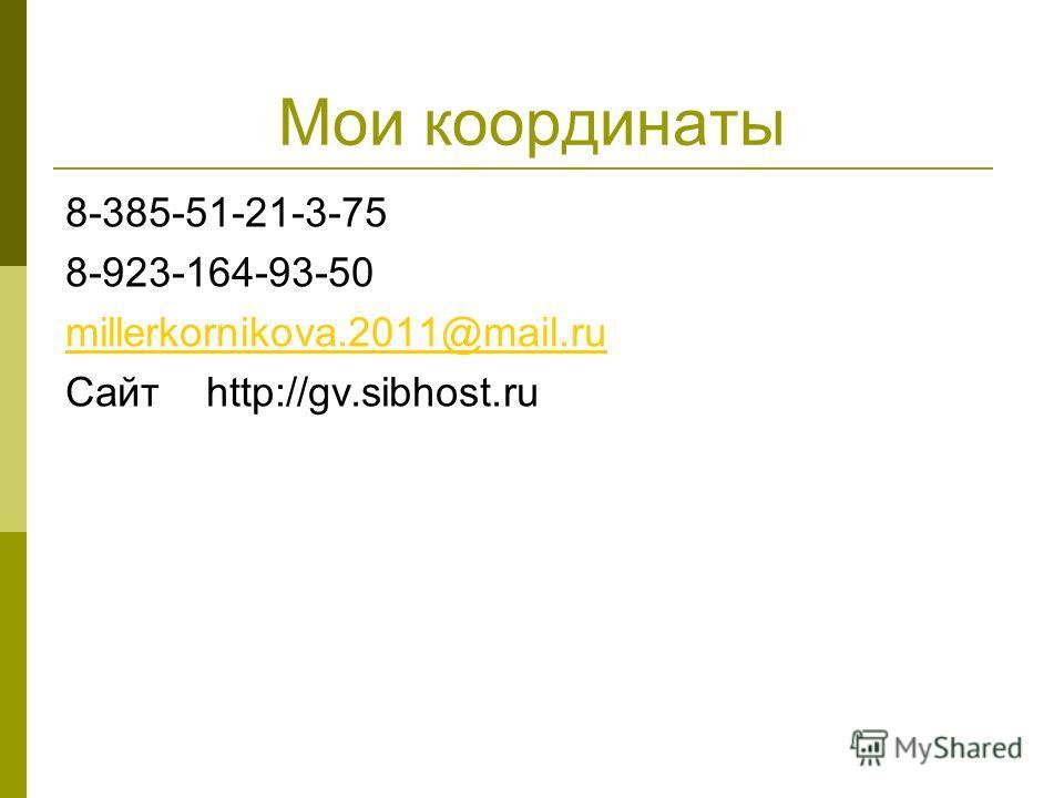 Мои координаты 8-385-51-21-3-75 8-923-164-93-50 millerkornikova.2011@mail.ru Сайт http://gv.sibhost.ru