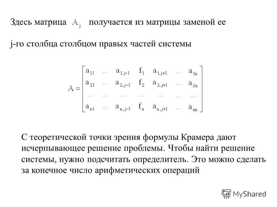 Здесь матрицаполучается из матрицы заменой ее j-го столбца столбцом правых частей системы С теоретической точки зрения формулы Крамера дают исчерпывающее решение проблемы. Чтобы найти решение системы, нужно подсчитать определитель. Это можно сделать