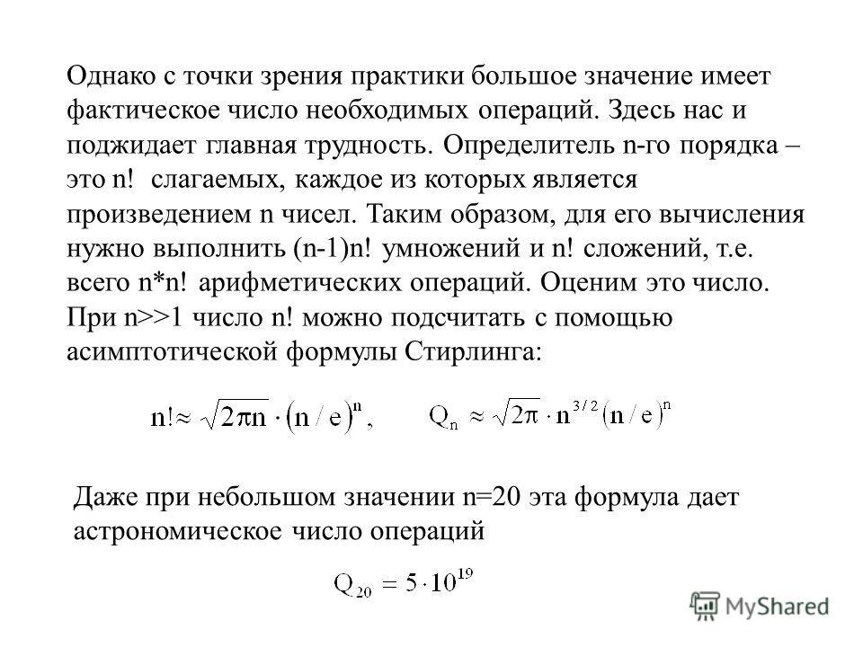 Однако с точки зрения практики большое значение имеет фактическое число необходимых операций. Здесь нас и поджидает главная трудность. Определитель n-го порядка – это n! слагаемых, каждое из которых является произведением n чисел. Таким образом, для