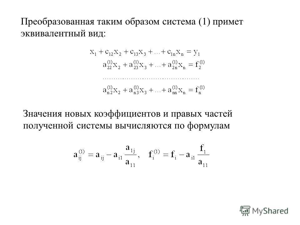 Преобразованная таким образом система (1) примет эквивалентный вид: Значения новых коэффициентов и правых частей полученной системы вычисляются по формулам