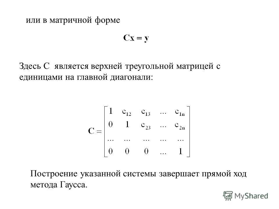 или в матричной форме Здесь C является верхней треугольной матрицей с единицами на главной диагонали: Построение указанной системы завершает прямой ход метода Гаусса.