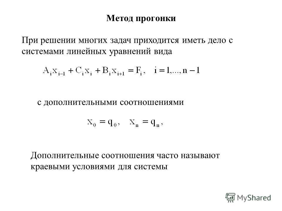 Метод прогонки При решении многих задач приходится иметь дело с системами линейных уравнений вида Дополнительные соотношения часто называют краевыми условиями для системы с дополнительными соотношениями
