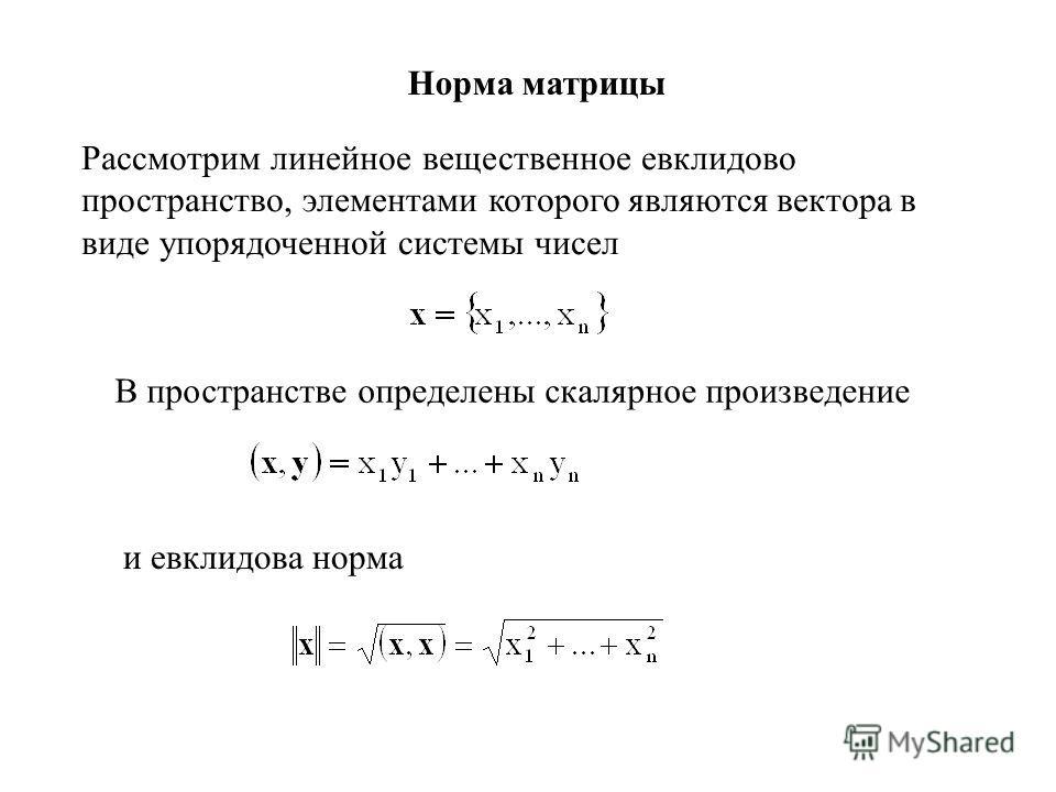 Рассмотрим линейное вещественное евклидово пространство, элементами которого являются вектора в виде упорядоченной системы чисел В пространстве определены скалярное произведение и евклидова норма Норма матрицы