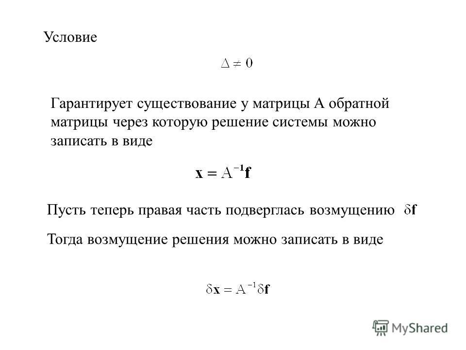 Условие Гарантирует существование у матрицы A обратной матрицы через которую решение системы можно записать в виде Пусть теперь правая часть подверглась возмущению Тогда возмущение решения можно записать в виде
