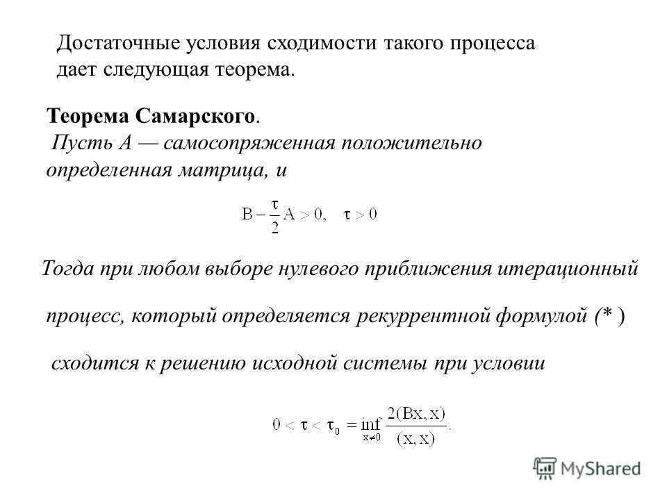 Теорема Самарского. Пусть А самосопряженная положительно определенная матрица, и Тогда при любом выборе нулевого приближения итерационный процесс, который определяется рекуррентной формулой (* ) сходится к решению исходной системы при условии Достато