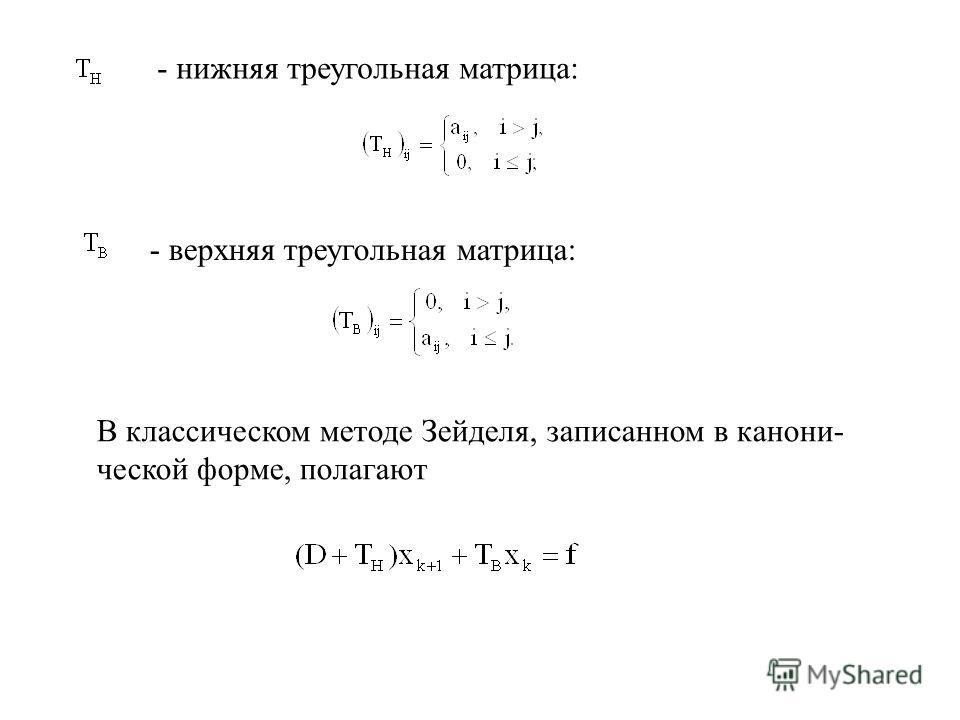 - нижняя треугольная матрица: - верхняя треугольная матрица: В классическом методе Зейделя, записанном в канони ческой форме, полагают