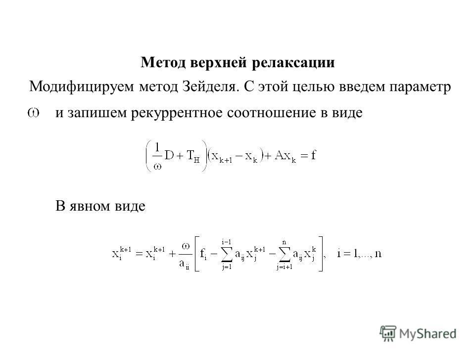 Метод верхней релаксации Модифицируем метод Зейделя. С этой целью введем параметр и запишем рекуррентное соотношение в виде В явном виде