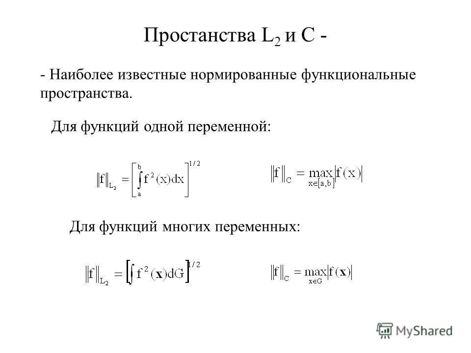 Простанства L 2 и C - - Наиболее известные нормированные функциональные пространства. Для функций одной переменной: Для функций многих переменных: