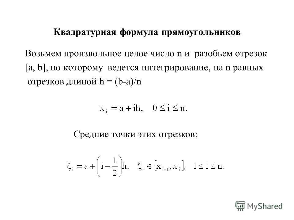 Квадратурная формула прямоугольников Возьмем произвольное целое число n и разобьем отрезок [а, b], по которому ведется интегрирование, на n равных отрезков длиной h = (b-a)/n Средние точки этих отрезков: