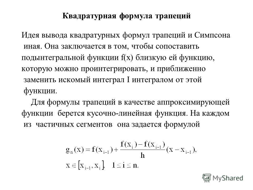 Квадратурная формула трапеций Идея вывода квадратурных формул трапеций и Симпсона иная. Она заключается в том, чтобы сопоставить подынтегральной функции f(x) близкую ей функцию, которую можно проинтегрировать, и приближенно заменить искомый интеграл