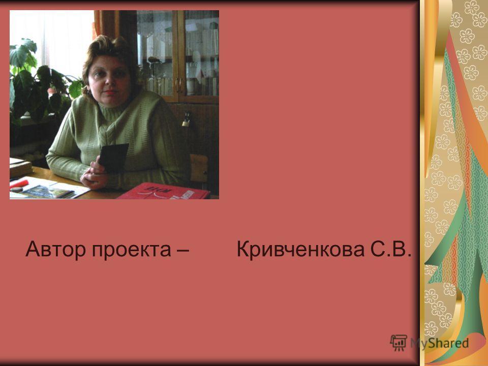 Автор проекта –Кривченкова С.В.