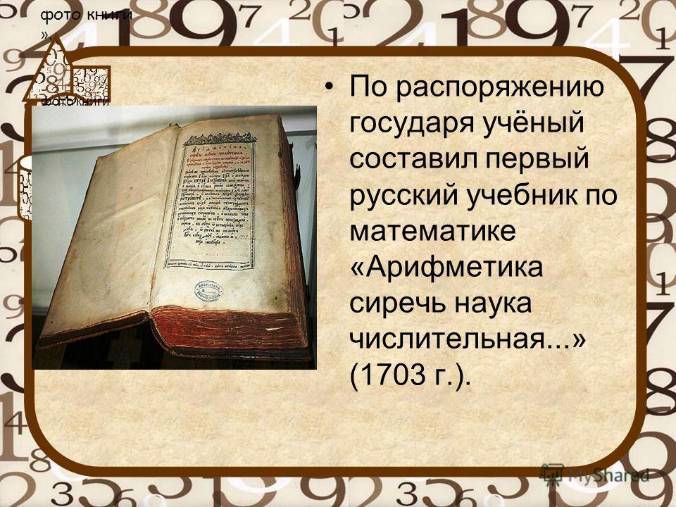 По распоряжению государя учёный составил первый русский учебник по математике «Арифметика сиречь наука числительная...» (1703 г.). фото книги Магницкого Л.Ф. «Арифметика, сиречь наука числительная». фото книги ».