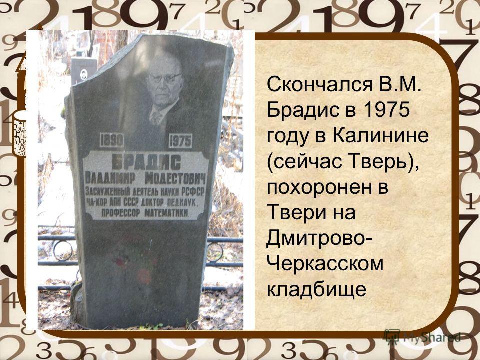 Скончался В.М. Брадис в 1975 году в Калинине (сейчас Тверь), похоронен в Твери на Дмитрово- Черкасском кладбище