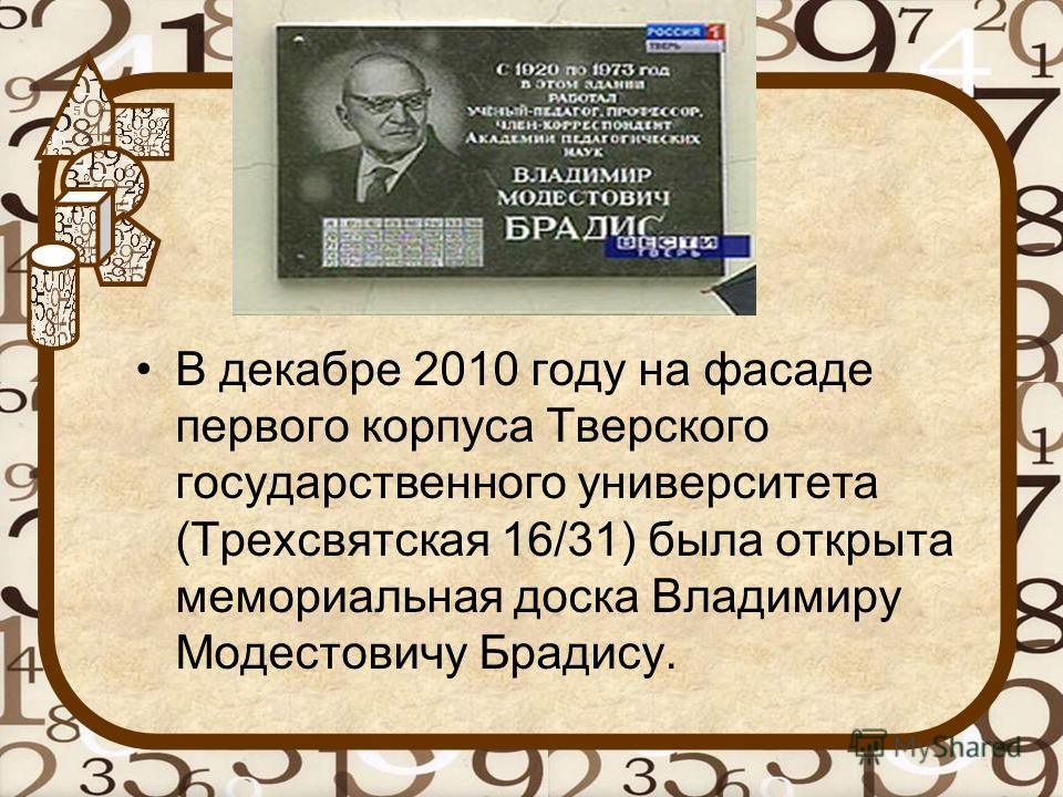 В декабре 2010 году на фасаде первого корпуса Тверского государственного университета (Трехсвятская 16/31) была открыта мемориальная доска Владимиру Модестовичу Брадису.