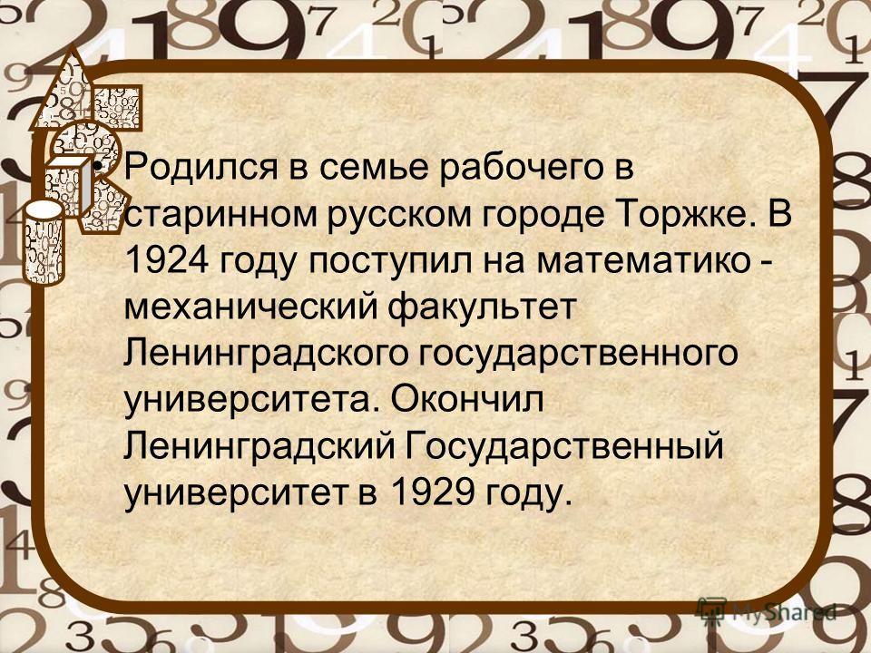 Родился в семье рабочего в старинном русском городе Торжке. В 1924 году поступил на математико - механический факультет Ленинградского государственного университета. Окончил Ленинградский Государственный университет в 1929 году.
