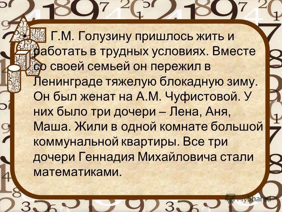 Г.М. Голузину пришлось жить и работать в трудных условиях. Вместе со своей семьей он пережил в Ленинграде тяжелую блокадную зиму. Он был женат на А.М. Чуфистовой. У них было три дочери – Лена, Аня, Маша. Жили в одной комнате большой коммунальной квар
