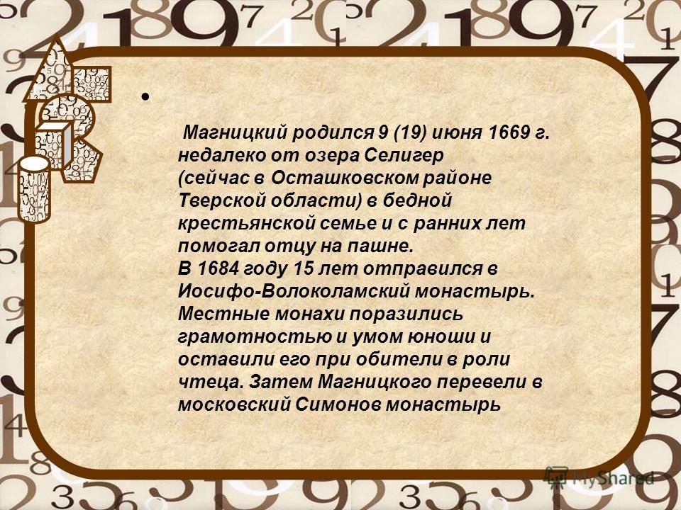 Магницкий родился 9 (19) июня 1669 г. недалеко от озера Селигер (сейчас в Осташковском районе Тверской области) в бедной крестьянской семье и с ранних лет помогал отцу на пашне. В 1684 году 15 лет отправился в Иосифо-Волоколамский монастырь. Местные