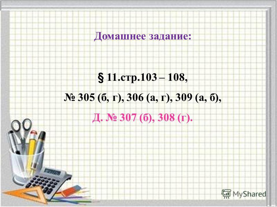 Домашнее задание: § 11.стр.103 – 108, 305 (б, г), 306 (а, г), 309 (а, б), Д. 307 (б), 308 (г).