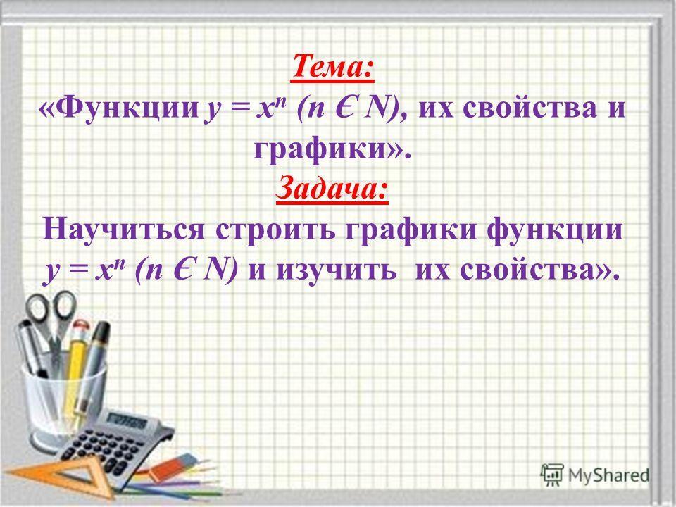 Тема: «Функции у = х n (n Є N), их свойства и графики». Задача: Научиться строить графики функции у = х n (n Є N) и изучить их свойства».